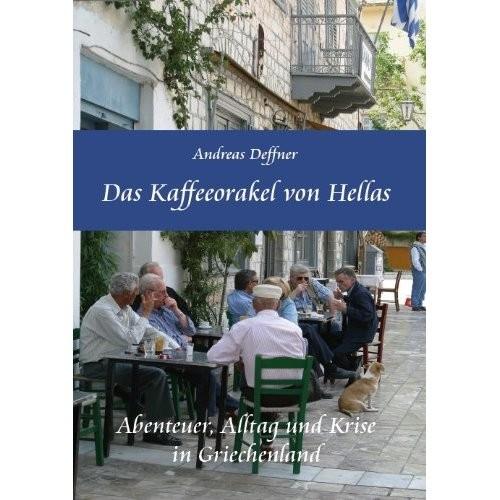 Andreas Deffner: Das Kaffeeorakel von Hellas - Abenteuer, Alltag und Krise in Griechenland